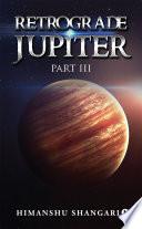 Retrograde Jupiter   Part III
