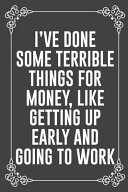I ve Done Some Terrible Things for Money  Like Getting Up Early and Going to Work
