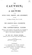 The Caution  Being a Lecture on the Divine Unity  Trinity  and Atonement  Delivered on Monday Evening  Nov  19  1838  in the Masonic Hall  Yarmouth  to which are Added  the Controversial Papers Written on the Subject of the Lecture  and Published in the Norfolk Chronicle  Together with the Author s Reply to the Letter Addressed to Him