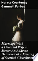 Marriage With a Deceased Wife s Sister  An Address Delivered at a Meeting of Scottish Churchmen