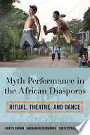 Myth performance in the African diasporas : ritual, theatre, and dance
