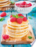 36 Meal Recipes for People Who Have Had a Loss of Appetite: All Natural Foods Packed With Nutrients to Help You Increase Hunger and Improve Appetite
