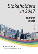 Stakeholders in 2047 : 香港未來說明書 / 「Stakeholders in 2047:香港未來說明書」團隊編