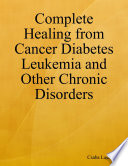 Complete Healing from Cancer Diabetes Leukemia and Other Chronic Disorders