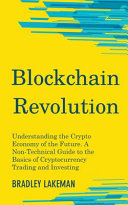 Blockchain Revolution  Understanding the Crypto Economy of the Future  A Non Technical Guide to the Basics of Cryptocurrency Trading and Inve
