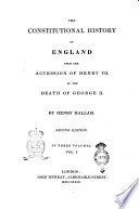The Constitutional History of England from the Accession of Henry 7. to the Death of George 2. By Henry Hallam. In Three Volumes. Vol. 1. [-3.]