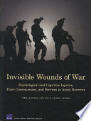 """""""Invisible Wounds of War: Psychological and Cognitive Injuries, Their Consequences, and Services to Assist Recovery"""" by Terri L. Tanielian, Terri Tanielian, Lisa Jaycox, Rand Corporation, Center for Military Health Policy Research, California Community Foundation, RAND Health, Rand Corporation. National Security Research Division"""