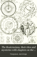 The Rosicrucians  Their Rites and Mysteries with Chapters on the Ancient Fire  and Serpent worshippers  and Explanations of the Mystic Symbols Represented in the Monuments and Talismans of the Primeval Philosophers