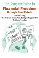 The Complete Guide To Financial Freedom Through Real Estate Investing
