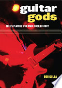 """""""Guitar Gods: The 25 Players who Made Rock History"""" by Bob Gulla"""