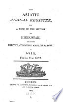 The Asiatic Annual Register Or a View of the History of Hindustan and of the Politics, Commerce and Literature of Asia