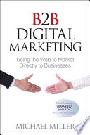 """B2B Digital Marketing: Using the Web to Market Directly to Businesses"" by Michael Miller"