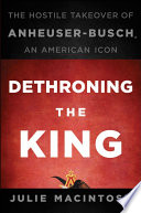 """""""Dethroning the King: The Hostile Takeover of Anheuser-Busch, an American Icon"""" by Julie MacIntosh"""