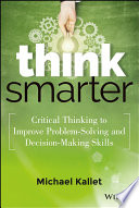 """""""Think Smarter: Critical Thinking to Improve Problem-Solving and Decision-Making Skills"""" by Michael Kallet"""
