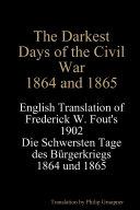 The Darkest Days of the Civil War  1864 and 1865  English Translation of Frederick W  Fout s 1902 Die Schwersten Tage des B  rgerkriegs  1864   1865