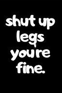 Shut Up Legs You're Fine