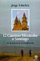 El Camino mozárabe a Santiago : de Salamanca a Compostela