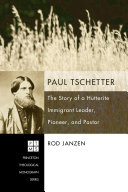 Paul Tschetter: The Story of a Hutterite Immigrant Leader, Pioneer, ...