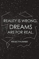 Reality Is Wrong  Dreams Are for Real  project Planner