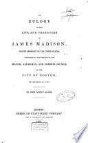 An Eulogy on the Life and Character of James Madison, 4th President of the United States  : Delivered at the Request of the Mayor, Aldermen, and Common Council of the City of Boston, September 27, 1836
