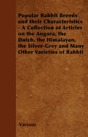Popular Rabbit Breeds and Their Characteristics   A Collection of Articles on the Angora  the Dutch  the Himalayan  the Silver Grey and Many Other Var