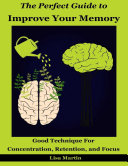 The Perfect Guide to Improve Your Memory   Good Technique for Concentration  Retention  and Focus