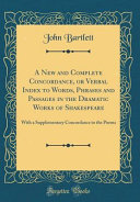 A New and Complete Concordance  Or Verbal Index to Words  Phrases and Passages in the Dramatic Works of Shakespeare