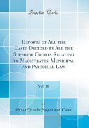 Reports of All the Cases Decided by All the Superior Courts Relating to Magistrates  Municipal and Parochial Law  Vol  18  Classic Reprint