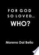 FOR GOD SO LOVED   WHO