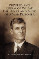 Pigweed and Cream of Wheat:The Heart and Mind of A War Prisoner Book