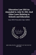Education Law 1910 As Amended To July 15 1911 And Other Laws Relating To Schools And Education Issue 499 Of Education Dept Bulletin