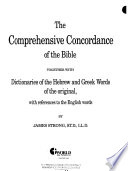 The Comprehensive Concordance of the Bible  : Together with Dictionaries of the Hebrew and Greek Words of the Original, with References to the English Words