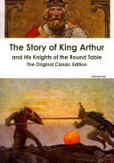 The Story of King Arthur and His Knights of the Round Table   The Original Classic Edition Book