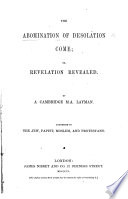 The abomination of desolation come; or, Revelation revealed, by a Cambridge M.A. layman