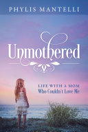 Unmothered  Life With a Mom Who Couldn t Love Me