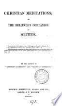 Christian meditations; or, The believer's companion in solitude, by the author of 'Christian retirement'.