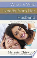 """""""What a Wife Needs from Her Husband: *Physically *Emotionally *Spiritually"""" by Melanie Chitwood"""