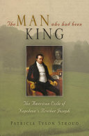 The Man Who Had Been King: The American Exile of Napoleon's ...