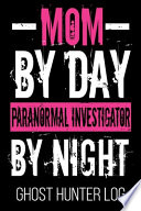 Mom By Day Paranormal Investigator By Night Ghost Hunter Log