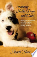 Snapping Shelter Dogs . . . and Cats!: Using Your Camera to Help Shelter Animals Find Loving Homes