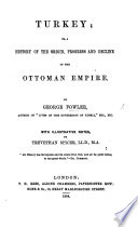 Turkey  Or  A History of the Origin  Progress and Decline of the Ottoman Empire