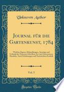 Journal Für Die Gartenkunst, 1784, Vol. 5: Welches Eigene Abhandlungen, Auszüge Und Urtheile Der Neuesten Schriften, So Vom Gartenwesen Handeln, Auch