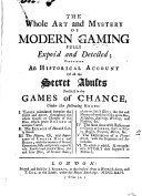 The Whole Art and Mystery of Modern Gaming Fully Expos'd and Detected; Containing an Historical Account of All the Secret Abuses Practis'd in the Games of Chance, ...