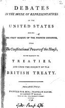 Debates in the House of representatives of the United States during the first session of the fourth Congress, upon the constitutional powers of the House, with respect to treatise, and upon the subject of the British treaty