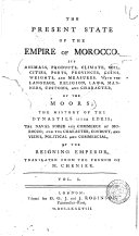The Present State of the Empire of Morocco. Its Animals, Products, Climate, Soil, Cities, Ports, Provinces, Coins, Weights, and Measures. With the Language, Religion, Laws, Manners, Customs, and Character, of the Moors; the History of the Dynasties Since Edris; the Naval Force and Commerce of Morocco; and the Character, Conduct, and Views, Political and Commercial, of the Reigning Emperor. Translated from the French of M. Chenier. Vol. 1. [-2.]