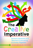 The Creative Imperative  School Librarians and Teachers Cultivating Curiosity Together