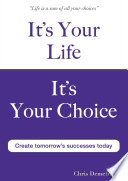 It s Your Life It s Your Choice   Create Tomorrow s Successes Today