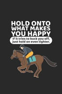 Hold Onto What Makes You Happy If It Tries to Buck You Off  Just Hold on Even Tighter   Funny Horse Lover Journal  Equestrian Training Log Book  Horse