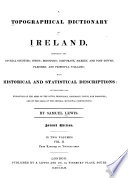 """""""A Topographical Dictionary of Ireland: Comprising the Several Counties; Cities; Boroughs; Corporate, Market, and Post Towns; Parishes; and Villages; with Historical and Statistical Descriptions: Embellished with Engravings of the Arms of the Cities, Bishoprics, Corporate Towns, and Boroughs; and of the Seals of the Several Municipal Corporations"""" by Samuel Lewis"""