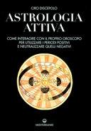 Astrologia attiva. Come interagire con il proprio oroscopo, ottimizzare i periodi positivi e limitare gli effetti di quelli negativi